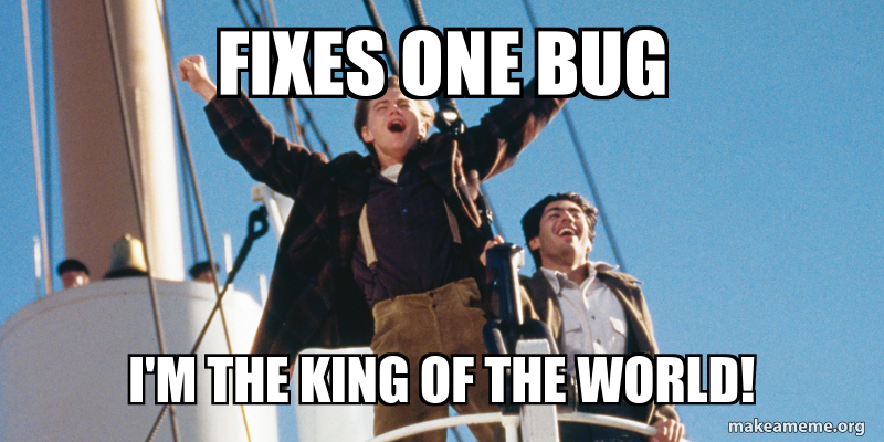 Titanic meme: Fixes one bug, I'm the king of the world!
