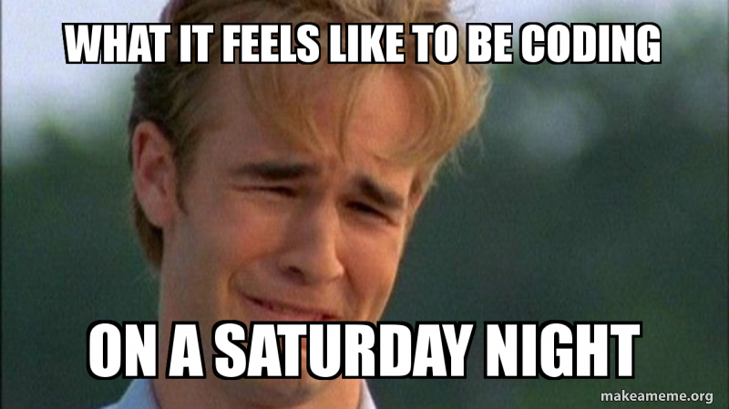 Dawson crying meme: WHAT IT FEELS LIKE TO BE CODING ON A SATURDAY NIGHT